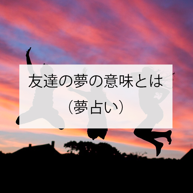 友達の夢の意味とは(夢占い)